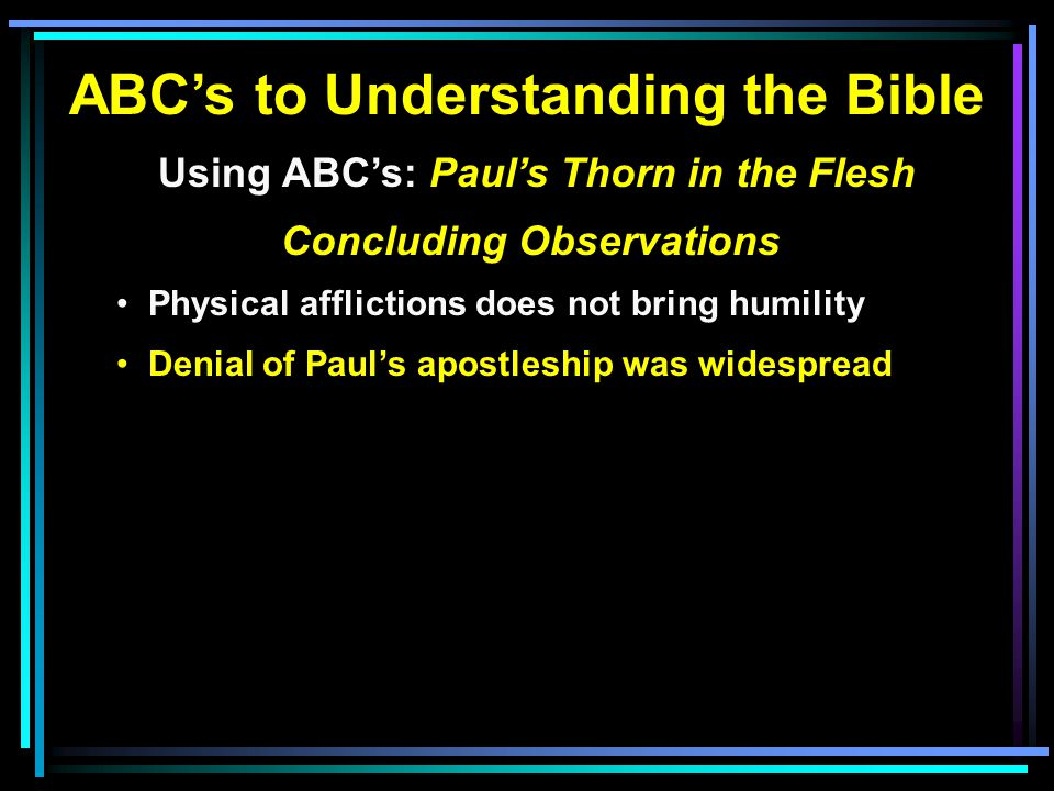 ABC's to Understanding the Bible Using ABC's: Paul's Thorn in the Flesh Concluding Observations Physical afflictions does not bring humility Denial of Paul's apostleship was widespread