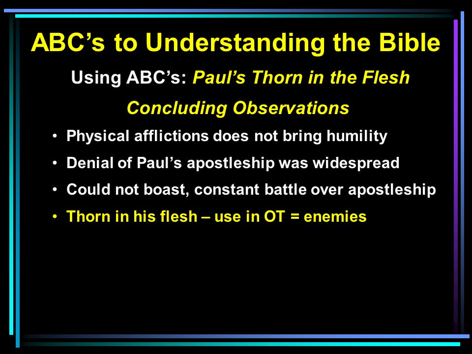 ABC's to Understanding the Bible Using ABC's: Paul's Thorn in the Flesh Concluding Observations Physical afflictions does not bring humility Denial of Paul's apostleship was widespread Could not boast, constant battle over apostleship Thorn in his flesh – use in OT = enemies