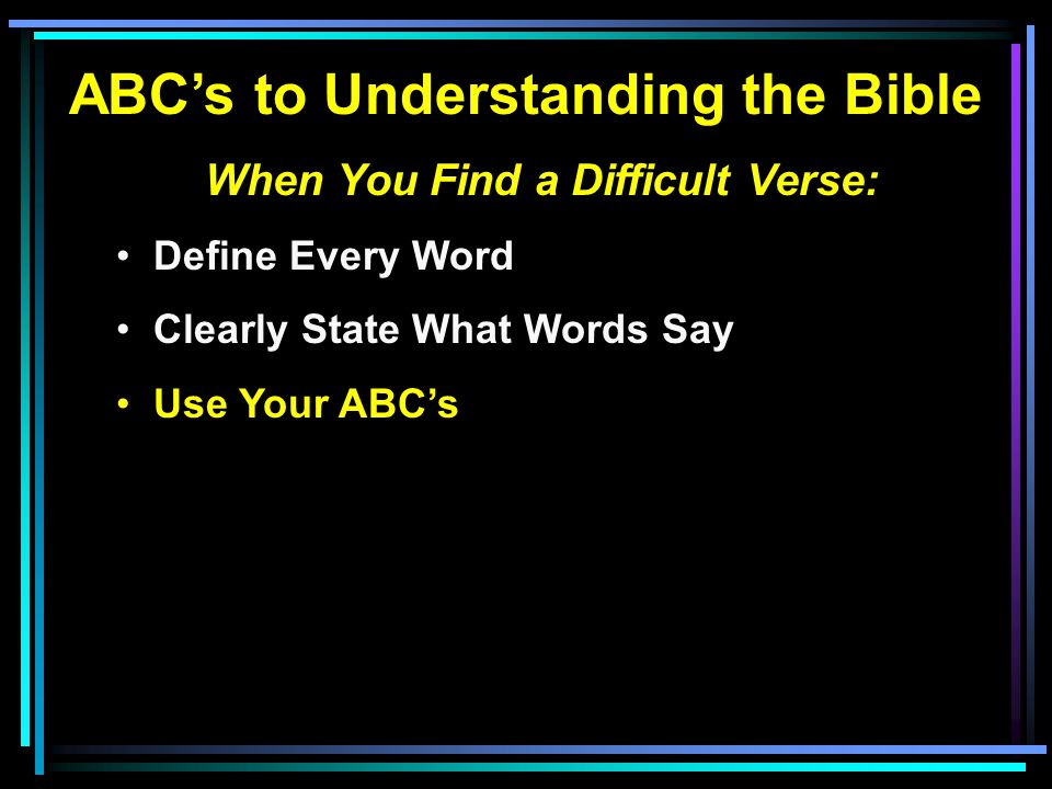 ABC's to Understanding the Bible When You Find a Difficult Verse: Define Every Word Clearly State What Words Say Use Your ABC's