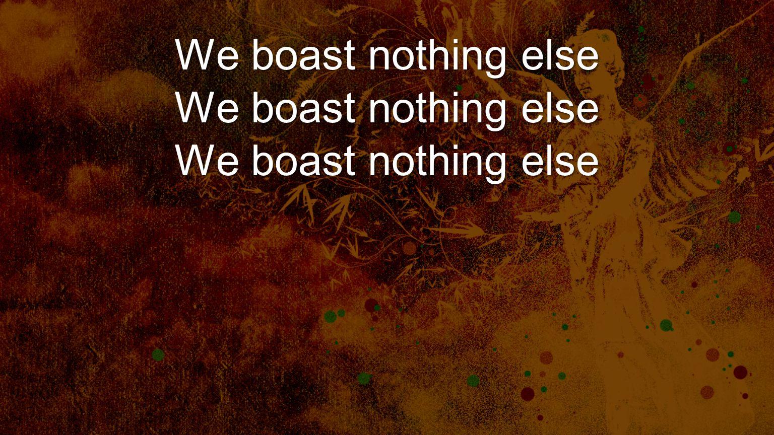 We boast nothing else