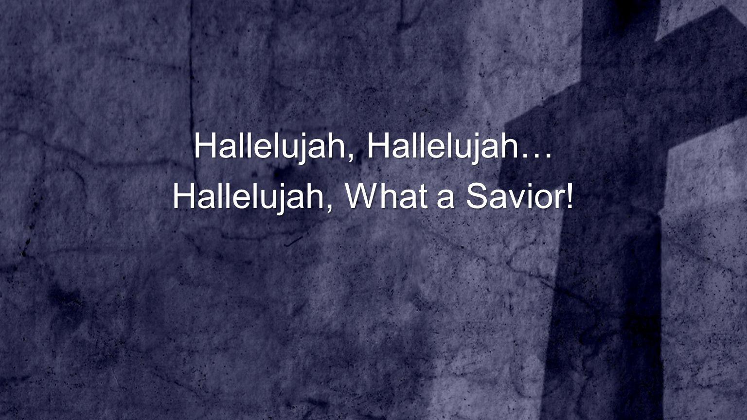 Hallelujah, Hallelujah… Hallelujah, What a Savior!