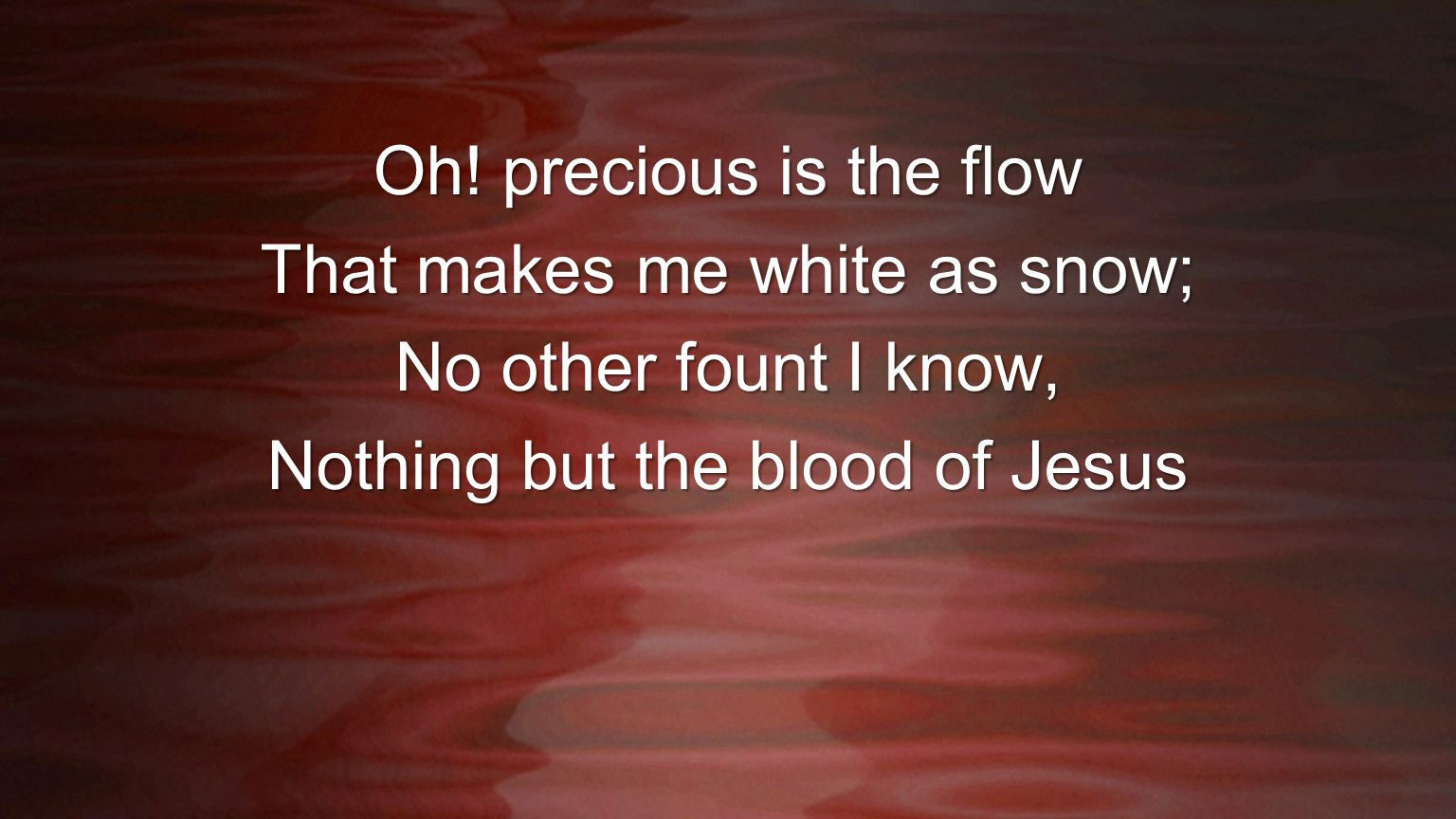 Oh! precious is the flow That makes me white as snow; No other fount I know, Nothing but the blood of Jesus