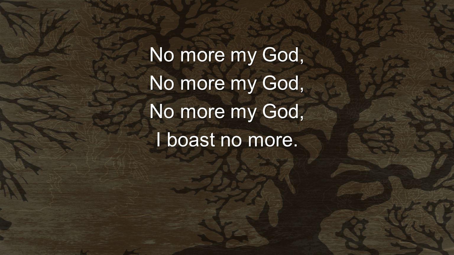 No more my God, I boast no more.