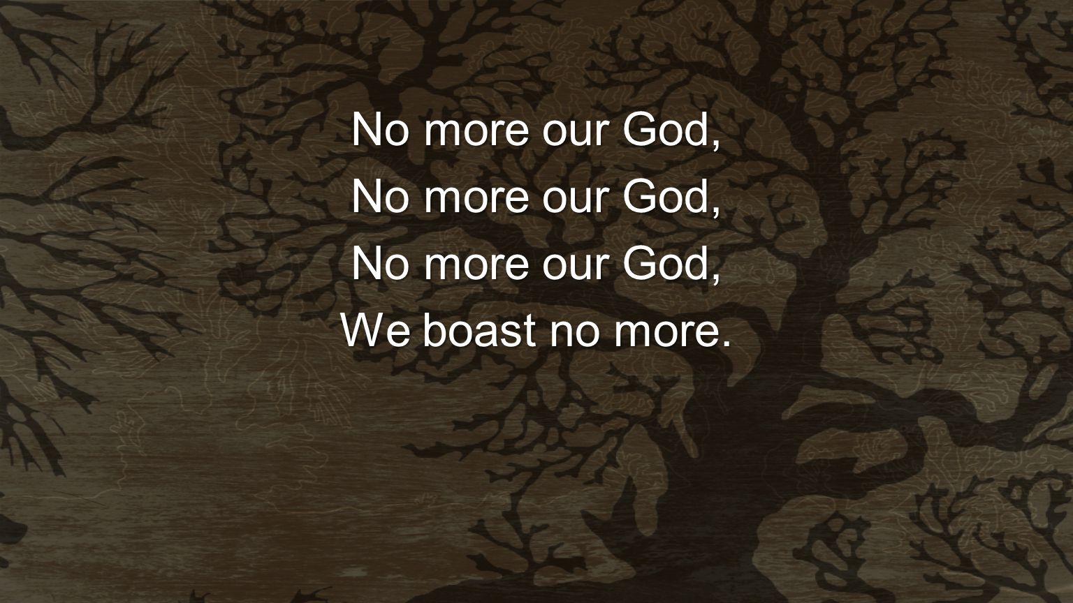 No more our God, We boast no more.