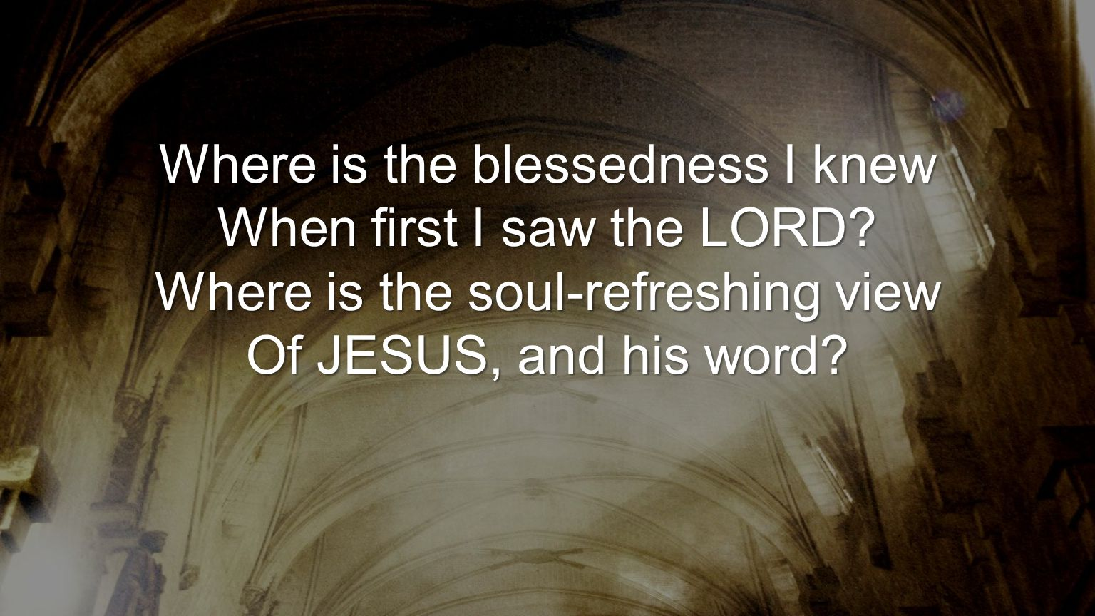 Where is the blessedness I knew When first I saw the LORD? Where is the soul-refreshing view Of JESUS, and his word?