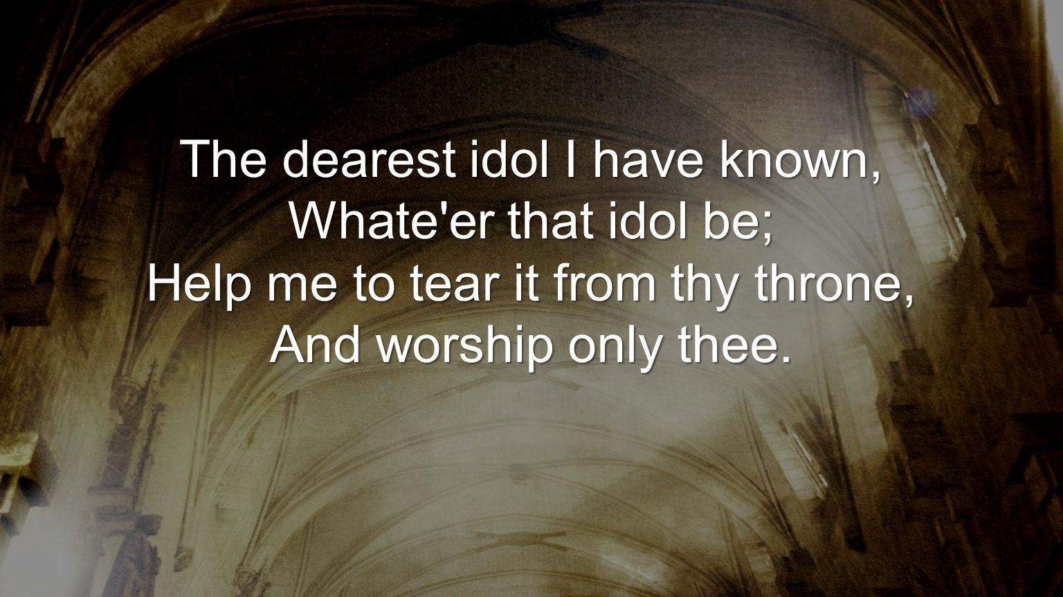 The dearest idol I have known, Whate er that idol be; Help me to tear it from thy throne, And worship only thee.
