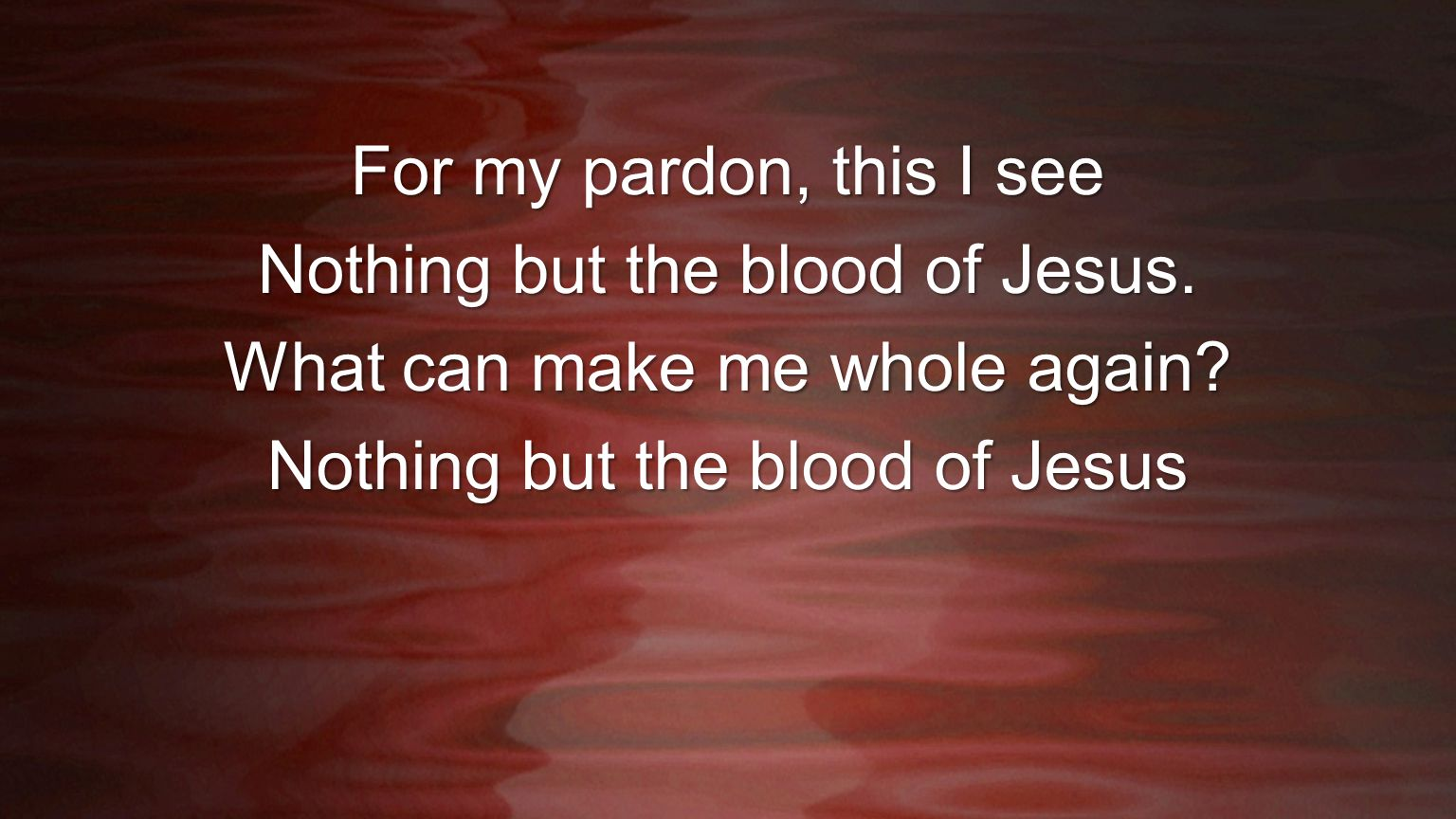 For my pardon, this I see Nothing but the blood of Jesus. What can make me whole again? Nothing but the blood of Jesus