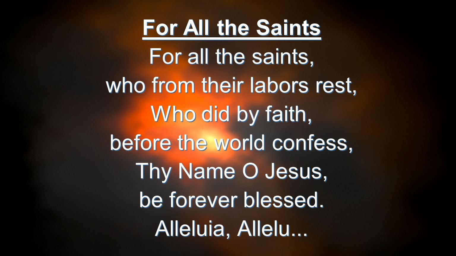 For All the Saints For all the saints, who from their labors rest, Who did by faith, before the world confess, Thy Name O Jesus, be forever blessed. A