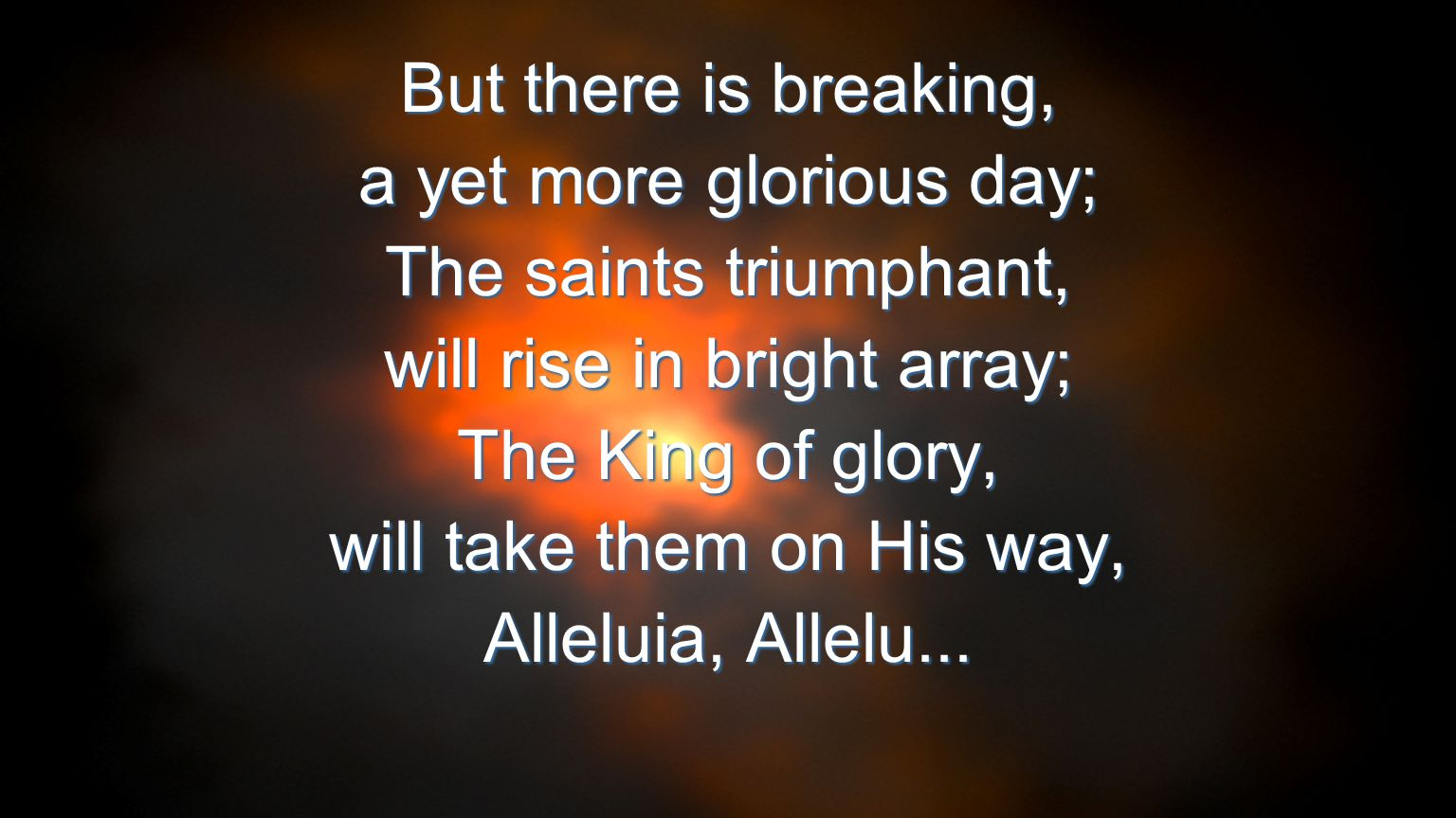But there is breaking, a yet more glorious day; The saints triumphant, will rise in bright array; The King of glory, will take them on His way, Allelu