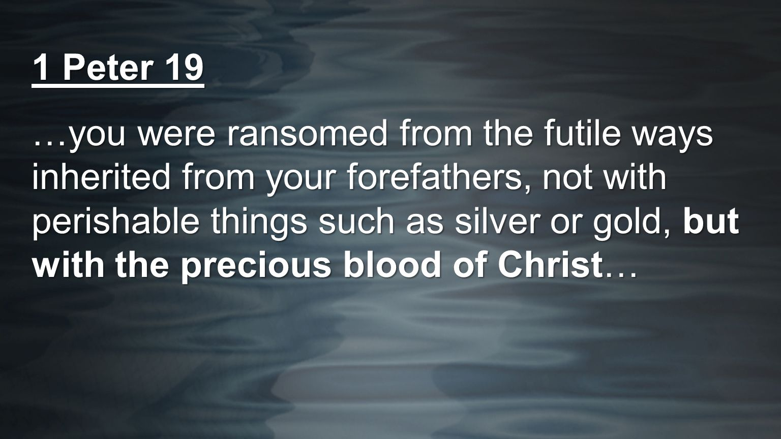 1 Peter 19 …you were ransomed from the futile ways inherited from your forefathers, not with perishable things such as silver or gold, but with the pr