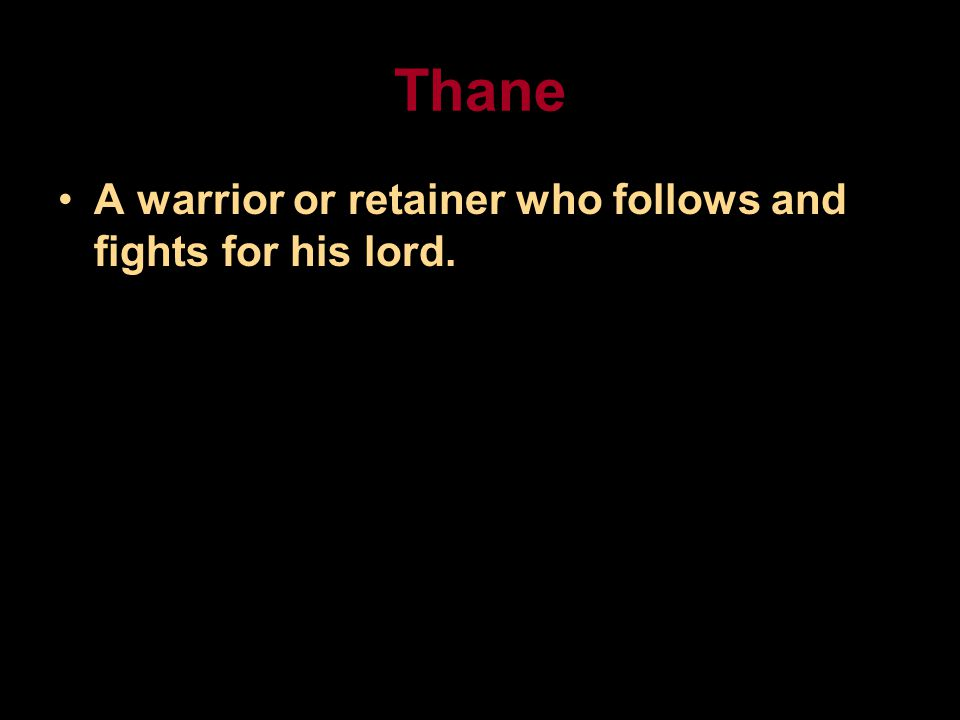 Thane A warrior or retainer who follows and fights for his lord.