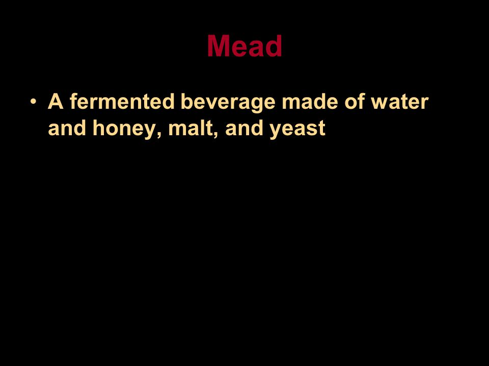 Mead A fermented beverage made of water and honey, malt, and yeast