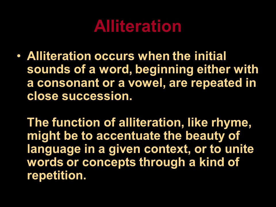 Alliteration Alliteration occurs when the initial sounds of a word, beginning either with a consonant or a vowel, are repeated in close succession.