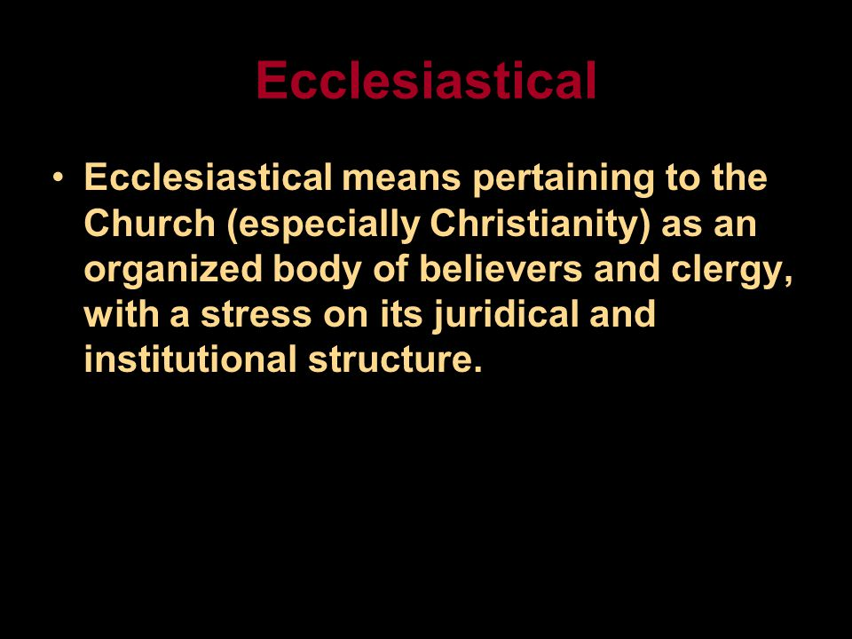 Ecclesiastical Ecclesiastical means pertaining to the Church (especially Christianity) as an organized body of believers and clergy, with a stress on its juridical and institutional structure.
