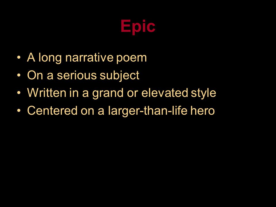 Epic A long narrative poem On a serious subject Written in a grand or elevated style Centered on a larger-than-life hero