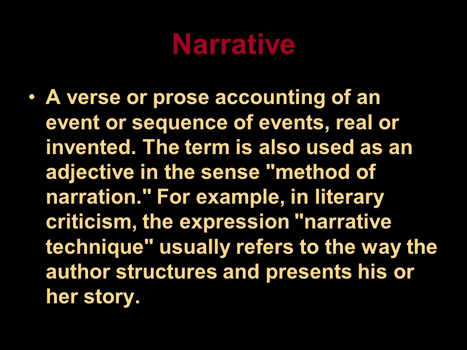 Narrative A verse or prose accounting of an event or sequence of events, real or invented.