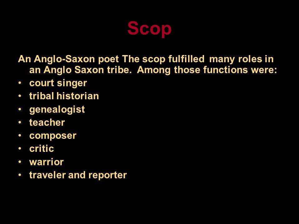 Scop An Anglo-Saxon poet The scop fulfilled many roles in an Anglo Saxon tribe.