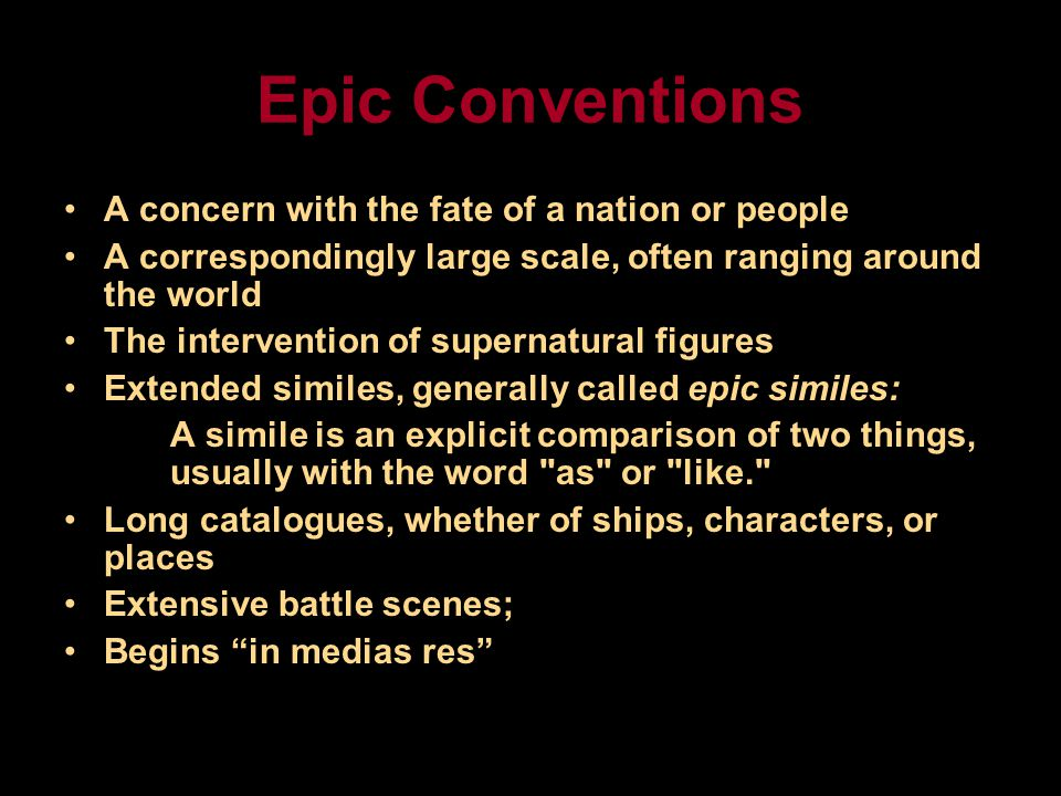 Epic Conventions A concern with the fate of a nation or people A correspondingly large scale, often ranging around the world The intervention of supernatural figures Extended similes, generally called epic similes: A simile is an explicit comparison of two things, usually with the word as or like. Long catalogues, whether of ships, characters, or places Extensive battle scenes; Begins in medias res