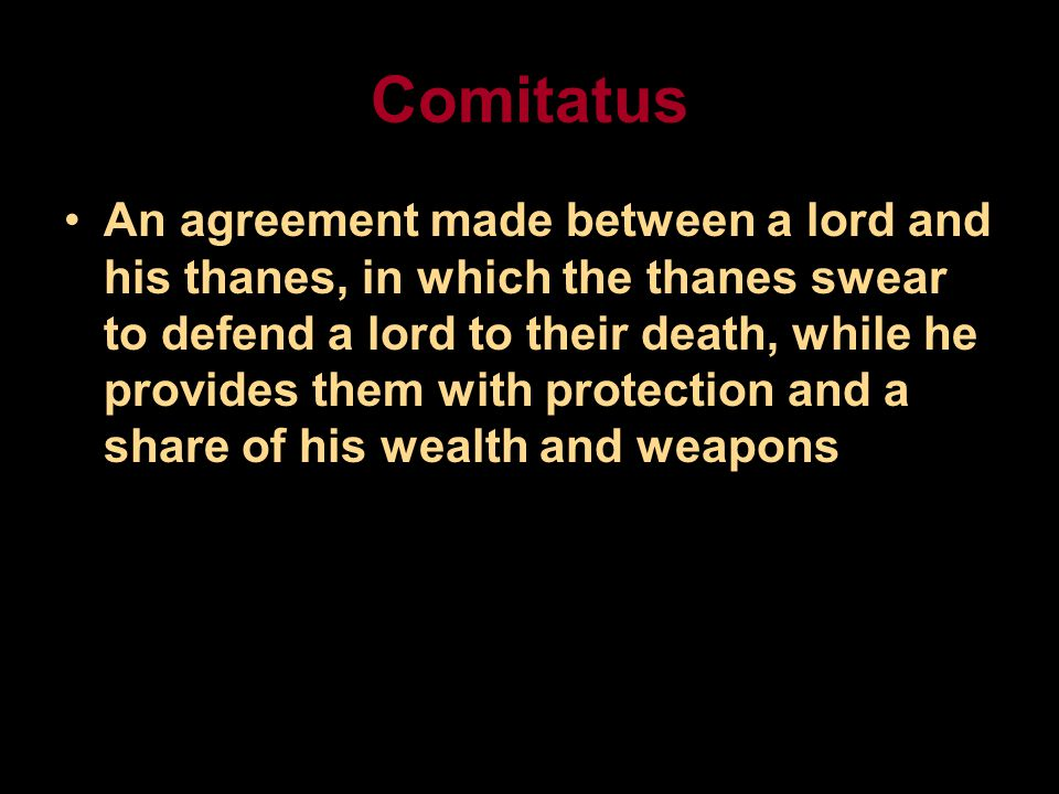 Comitatus An agreement made between a lord and his thanes, in which the thanes swear to defend a lord to their death, while he provides them with protection and a share of his wealth and weapons