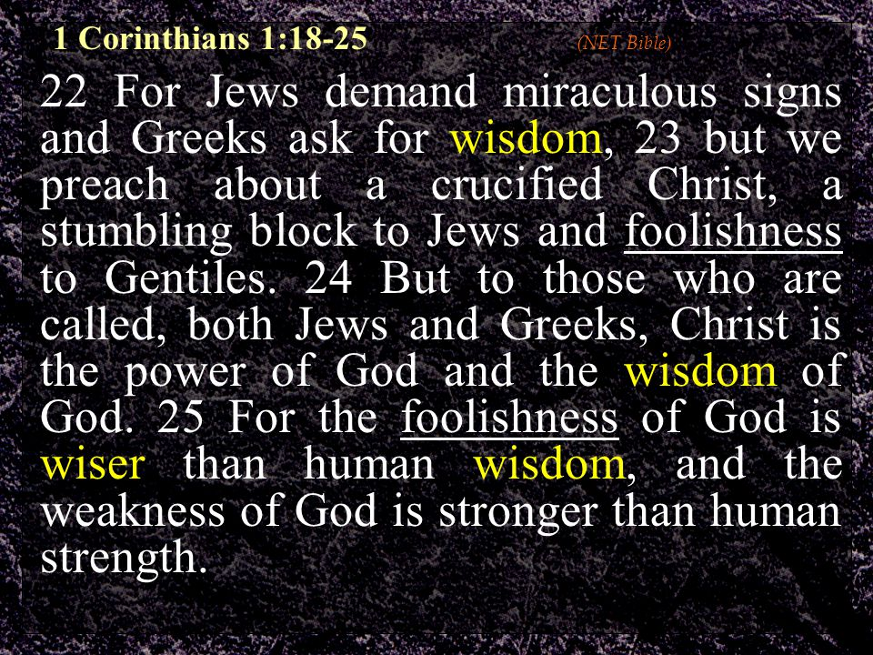 22 For Jews demand miraculous signs and Greeks ask for wisdom, 23 but we preach about a crucified Christ, a stumbling block to Jews and foolishness to Gentiles.