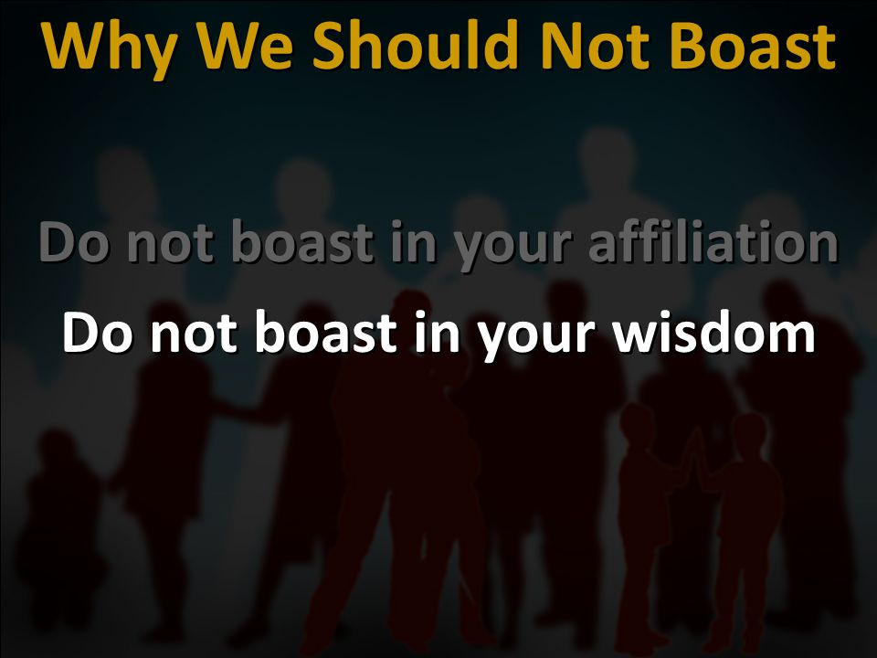Do not boast in your affiliation Do not boast in your wisdom Do not boast in your affiliation Do not boast in your wisdom Why We Should Not Boast