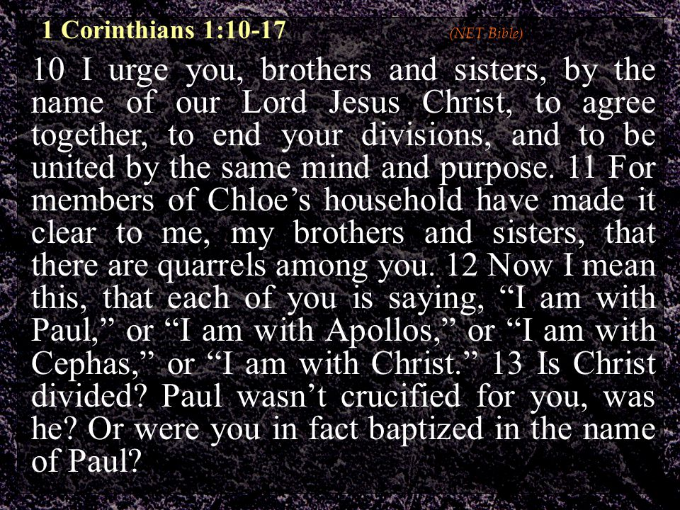 10 I urge you, brothers and sisters, by the name of our Lord Jesus Christ, to agree together, to end your divisions, and to be united by the same mind and purpose.