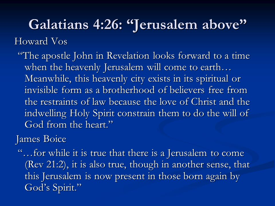 Galatians 4:26: Jerusalem above Howard Vos The apostle John in Revelation looks forward to a time when the heavenly Jerusalem will come to earth… Meanwhile, this heavenly city exists in its spiritual or invisible form as a brotherhood of believers free from the restraints of law because the love of Christ and the indwelling Holy Spirit constrain them to do the will of God from the heart. James Boice …for while it is true that there is a Jerusalem to come (Rev 21:2), it is also true, though in another sense, that this Jerusalem is now present in those born again by God's Spirit.