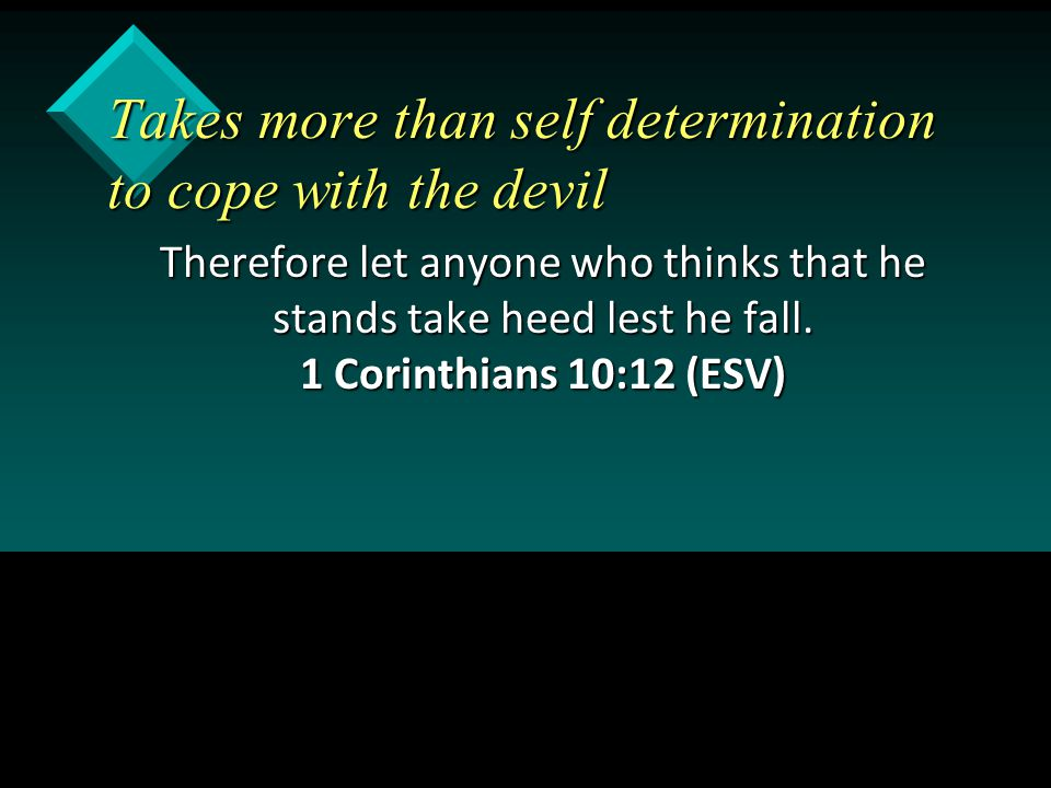 Takes more than self determination to cope with the devil Therefore let anyone who thinks that he stands take heed lest he fall. 1 Corinthians 10:12 (