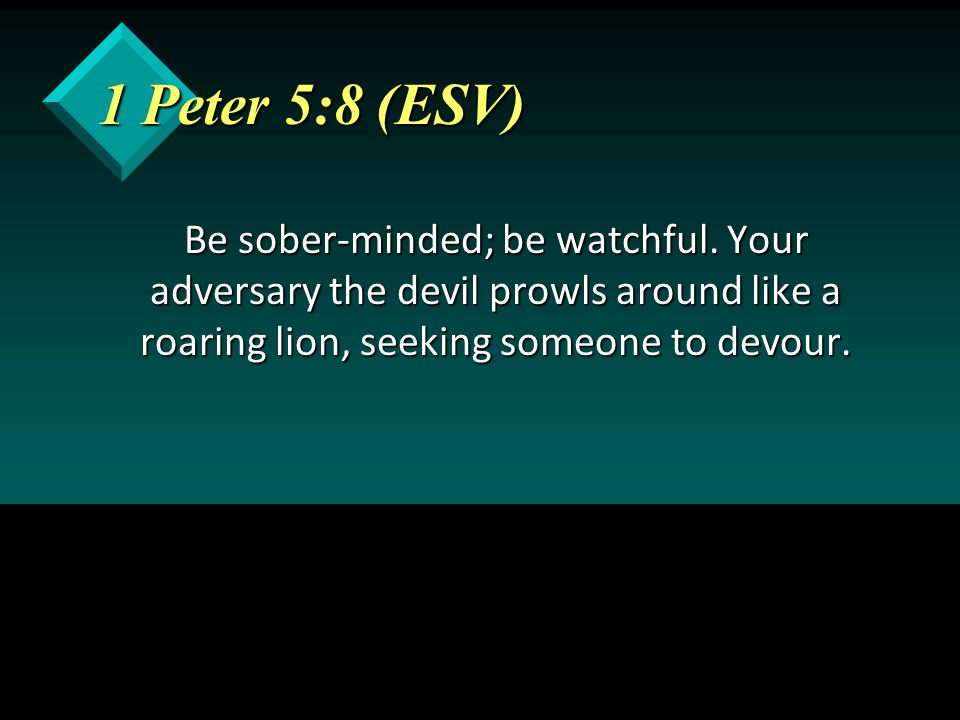 1 Peter 5:8 (ESV) Be sober-minded; be watchful. Your adversary the devil prowls around like a roaring lion, seeking someone to devour.
