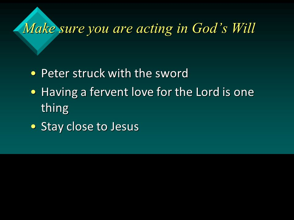 Make sure you are acting in God's Will Peter struck with the swordPeter struck with the sword Having a fervent love for the Lord is one thingHaving a fervent love for the Lord is one thing Stay close to JesusStay close to Jesus