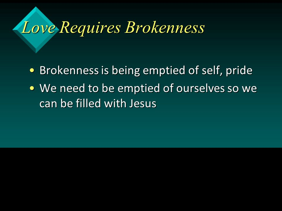 Love Requires Brokenness Brokenness is being emptied of self, prideBrokenness is being emptied of self, pride We need to be emptied of ourselves so we can be filled with JesusWe need to be emptied of ourselves so we can be filled with Jesus