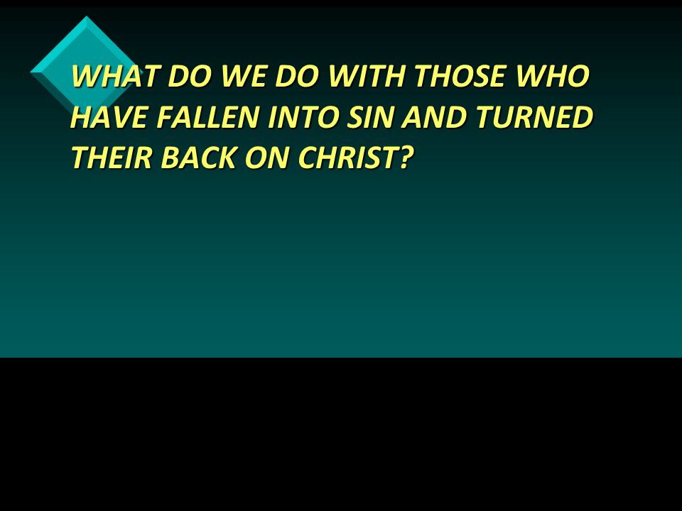 WHAT DO WE DO WITH THOSE WHO HAVE FALLEN INTO SIN AND TURNED THEIR BACK ON CHRIST?