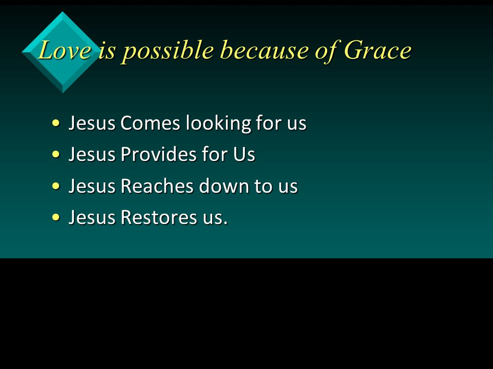 Love is possible because of Grace Jesus Comes looking for usJesus Comes looking for us Jesus Provides for UsJesus Provides for Us Jesus Reaches down to usJesus Reaches down to us Jesus Restores us.Jesus Restores us.