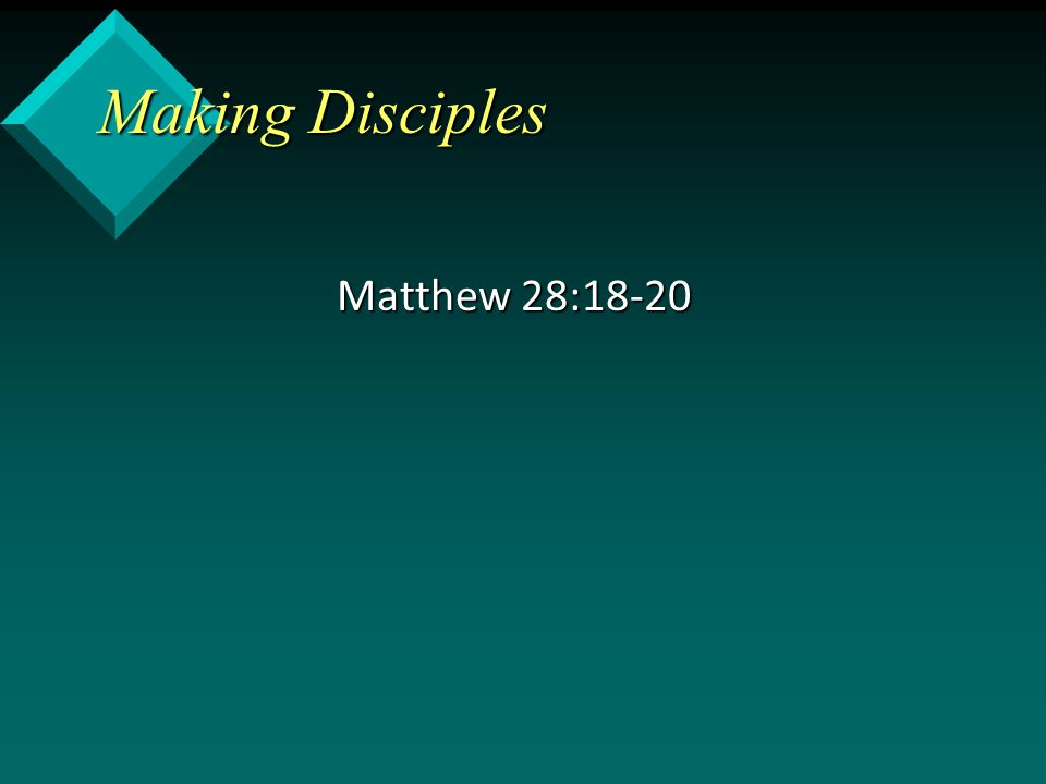Making Disciples Matthew 28:18-20
