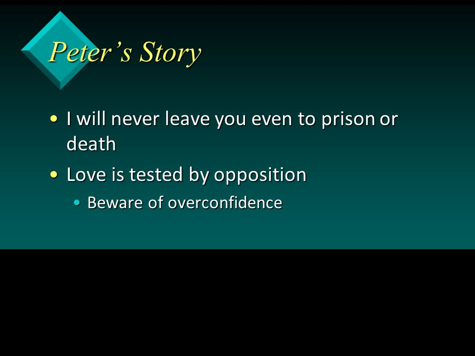 Peter's Story I will never leave you even to prison or deathI will never leave you even to prison or death Love is tested by oppositionLove is tested by opposition Beware of overconfidenceBeware of overconfidence