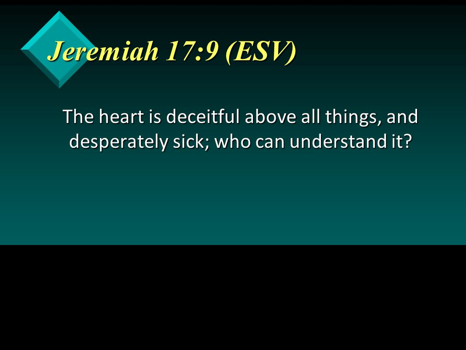 Jeremiah 17:9 (ESV) The heart is deceitful above all things, and desperately sick; who can understand it