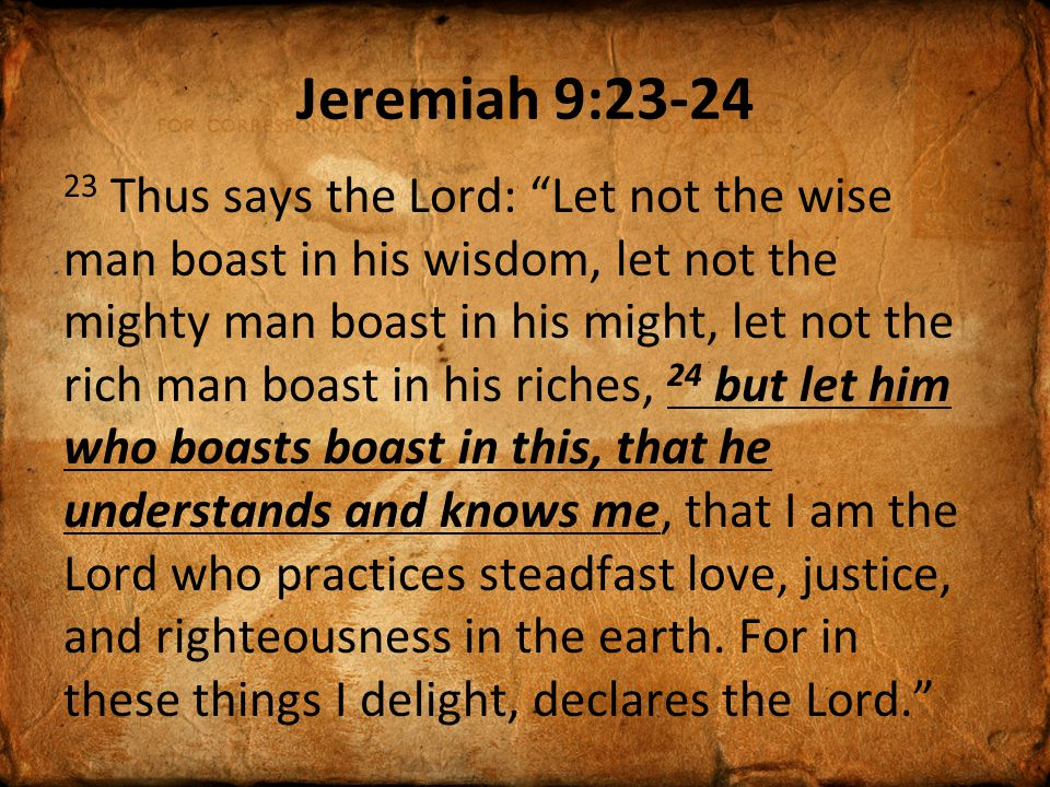 "Jeremiah 9:23-24 23 Thus says the Lord: ""Let not the wise man boast in his wisdom, let not the mighty man boast in his might, let not the rich man boa"