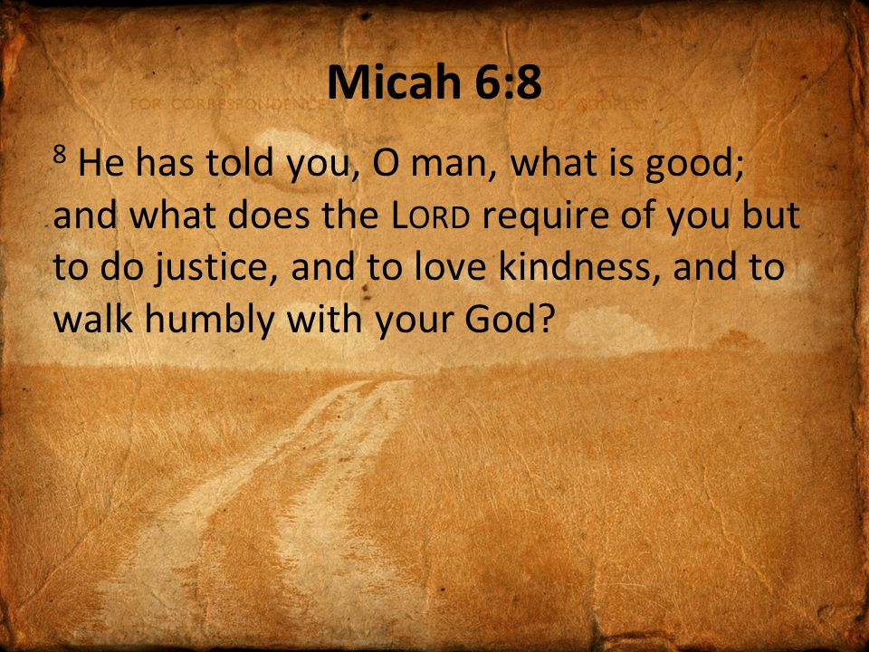 Micah 6:8 8 He has told you, O man, what is good; and what does the L ORD require of you but to do justice, and to love kindness, and to walk humbly w