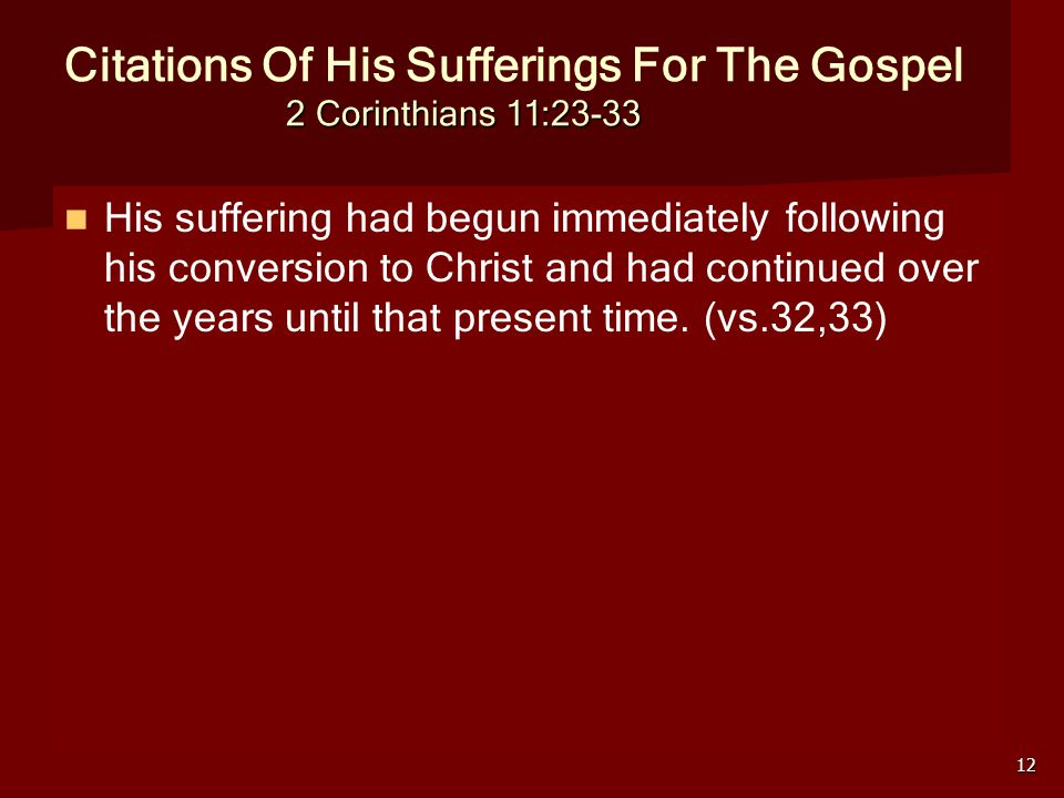 12 2 Corinthians 11:23-33 Citations Of His Sufferings For The Gospel 2 Corinthians 11:23-33 His suffering had begun immediately following his conversion to Christ and had continued over the years until that present time.
