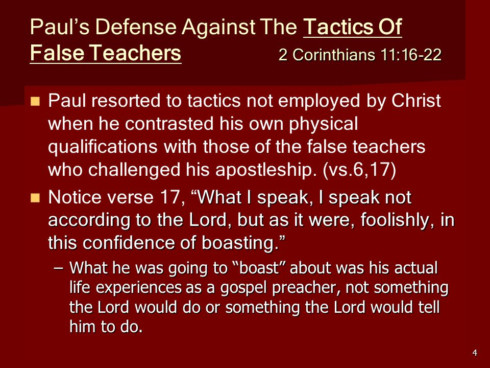 4 2 Corinthians 11:16-22 Paul's Defense Against The Tactics Of False Teachers 2 Corinthians 11:16-22 Paul resorted to tactics not employed by Christ when he contrasted his own physical qualifications with those of the false teachers who challenged his apostleship.