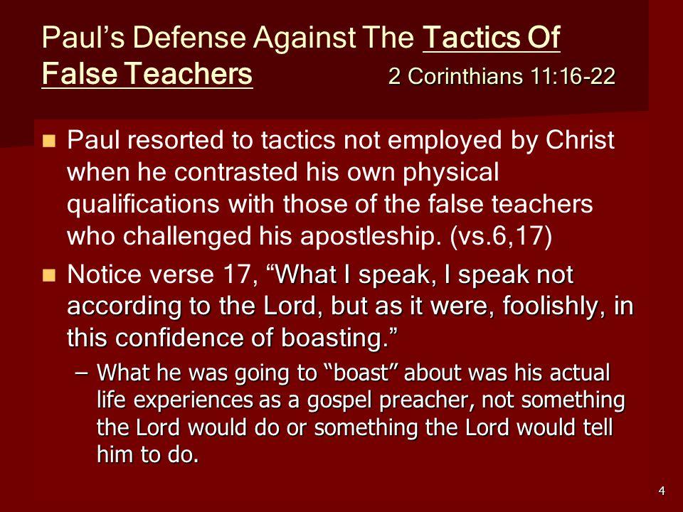 5 2 Corinthians 11:16-22 Tactics Of False Teachers 2 Corinthians 11:16-22 He sought to expose their tactics by means of his own tactics: Tactics of False teachers Paul's counter tactics a.