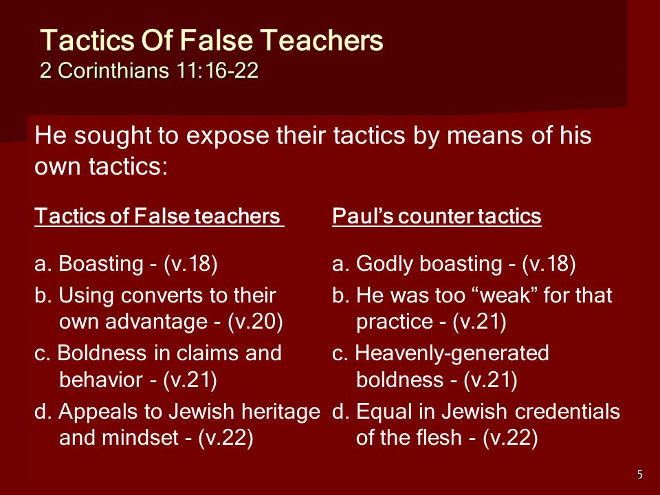 5 2 Corinthians 11:16-22 Tactics Of False Teachers 2 Corinthians 11:16-22 He sought to expose their tactics by means of his own tactics: Tactics of False teachers Paul's counter tactics a.
