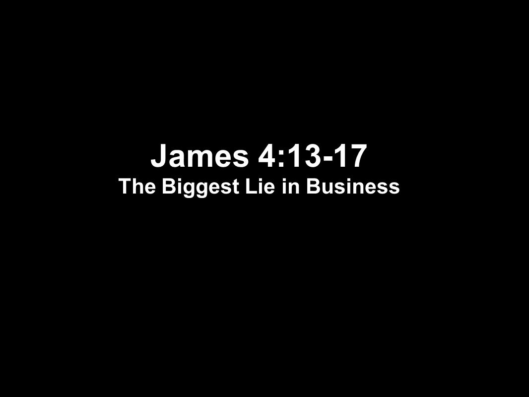 James 4:13-17 The Biggest Lie in Business