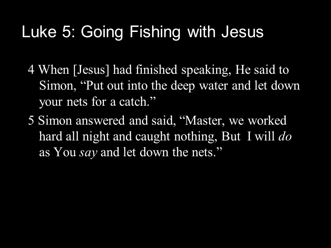 4 When [Jesus] had finished speaking, He said to Simon, Put out into the deep water and let down your nets for a catch. 5 Simon answered and said, Master, we worked hard all night and caught nothing, But I will do as You say and let down the nets. Luke 5: Going Fishing with Jesus