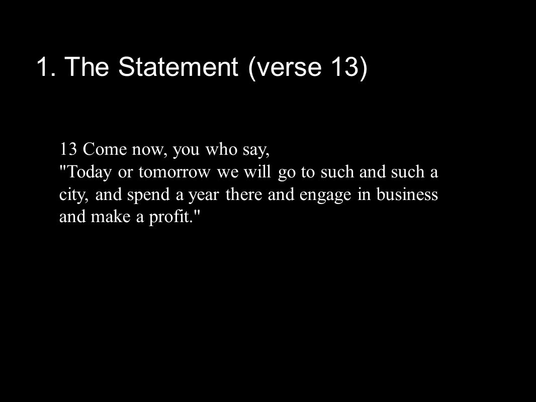 1. The Statement (verse 13) 13 Come now, you who say,