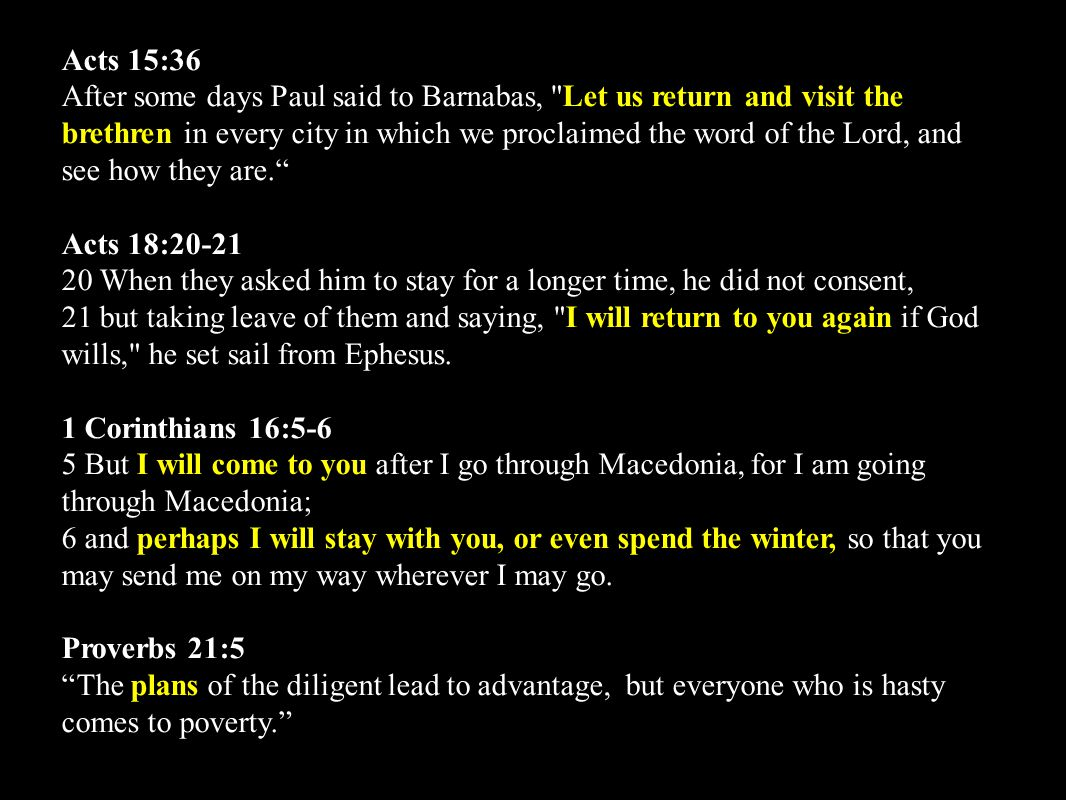 Acts 15:36 After some days Paul said to Barnabas, Let us return and visit the brethren in every city in which we proclaimed the word of the Lord, and see how they are. Acts 18:20-21 20 When they asked him to stay for a longer time, he did not consent, 21 but taking leave of them and saying, I will return to you again if God wills, he set sail from Ephesus.