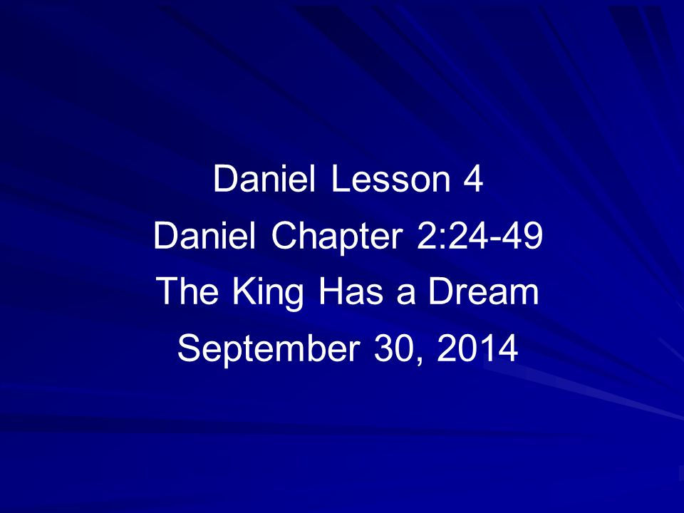 1 Daniel Lesson 4 Daniel Chapter 2:24-49 The King Has a Dream September 30, 2014