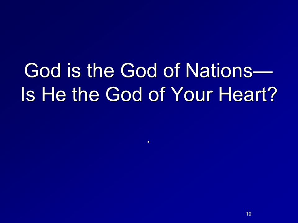 God is the God of Nations— Is He the God of Your Heart?. 10