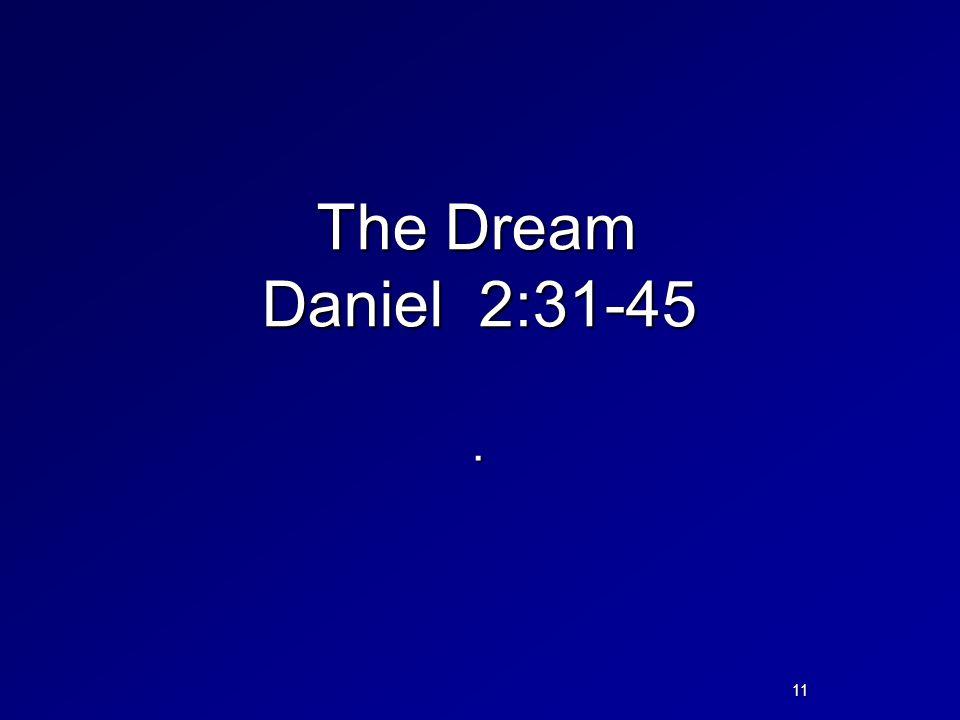 The Dream Daniel 2:31-45. 11