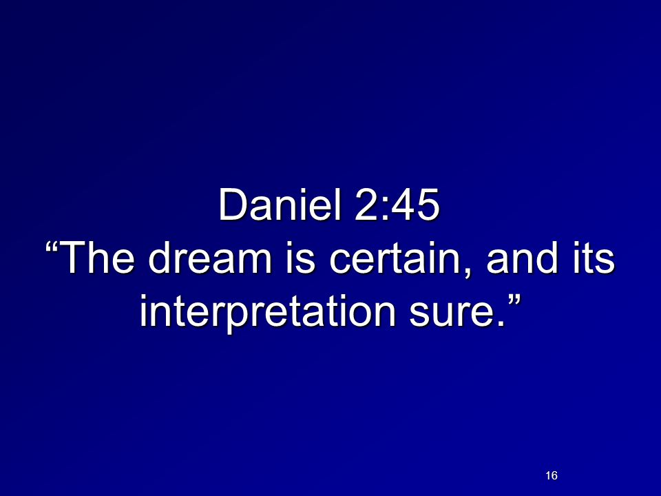 Daniel 2:45 The dream is certain, and its interpretation sure. . 16